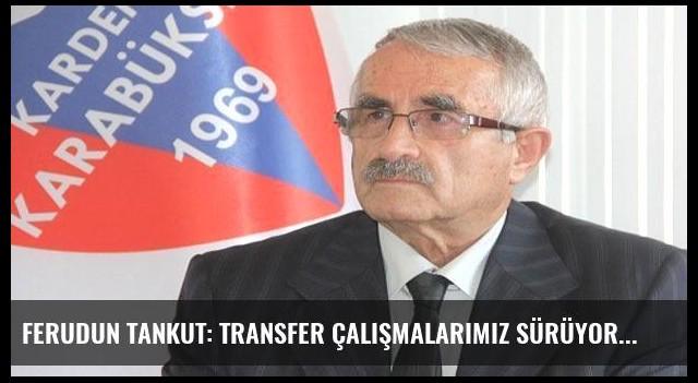 Ferudun Tankut: Transfer çalışmalarımız sürüyor