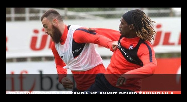 Trabzonspor'da Cavanda ve Aykut Demir takımdan ayrıldı