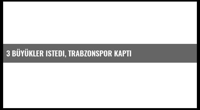 3 büyükler istedi, Trabzonspor kaptı
