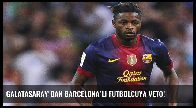Galatasaray'dan Barcelona'lı futbolcuya veto!
