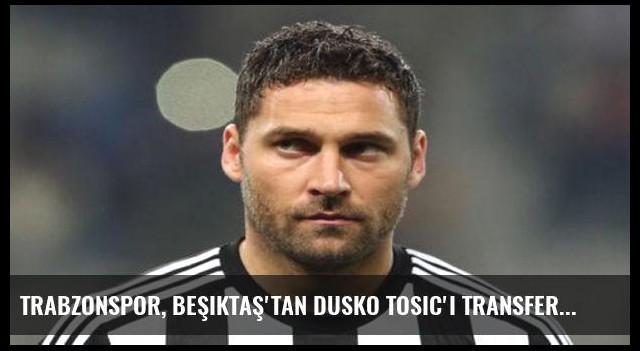 Trabzonspor, Beşiktaş'tan Dusko Tosic'i transfer ediyor!
