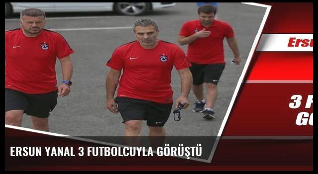 Ersun Yanal 3 futbolcuyla görüştü