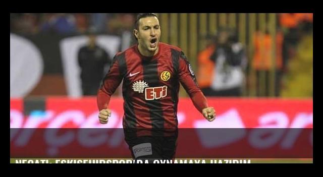 Necati: Eskişehirspor'da oynamaya hazırım