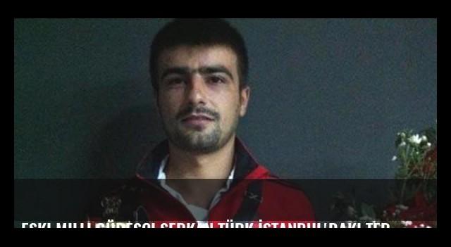 Eski milli güreşçi Serkan Türk İstanbul'daki terör saldırısında hayatını kaybetti