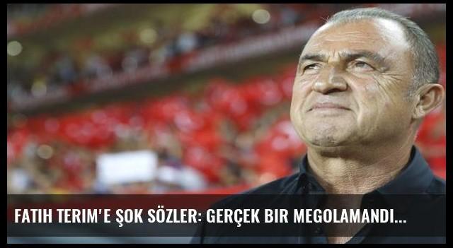 Fatih Terim'e şok sözler: Gerçek bir megolamandı