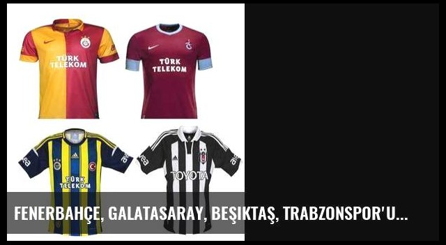 Fenerbahçe, Galatasaray, Beşiktaş, Trabzonspor'un yeni sezon formaları nasıl olacak?