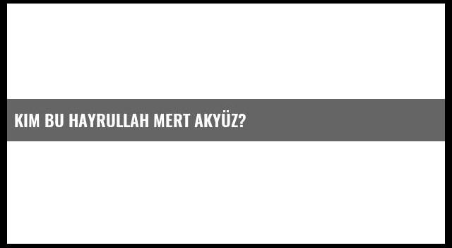 Kim bu Hayrullah Mert Akyüz?