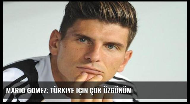 Mario Gomez: Türkiye için çok üzgünüm
