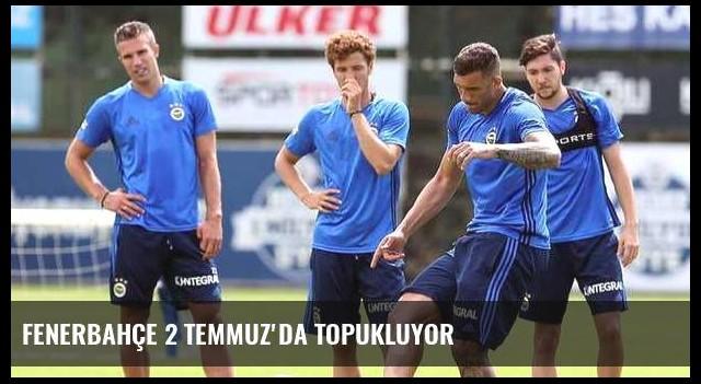 Fenerbahçe 2 Temmuz'da topukluyor