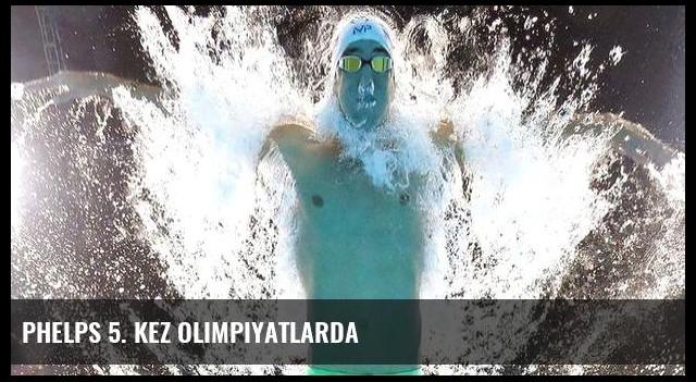 Phelps 5. kez olimpiyatlarda
