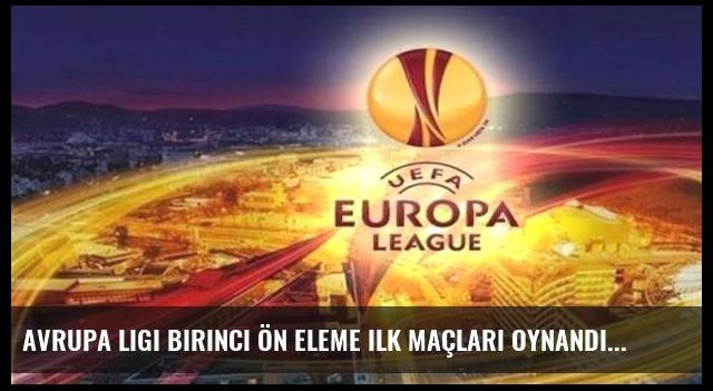 Avrupa Ligi birinci ön eleme ilk maçları oynandı