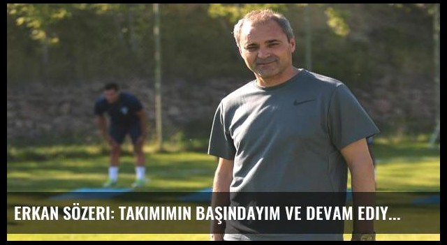 Erkan Sözeri: Takımımın başındayım ve devam ediyorum