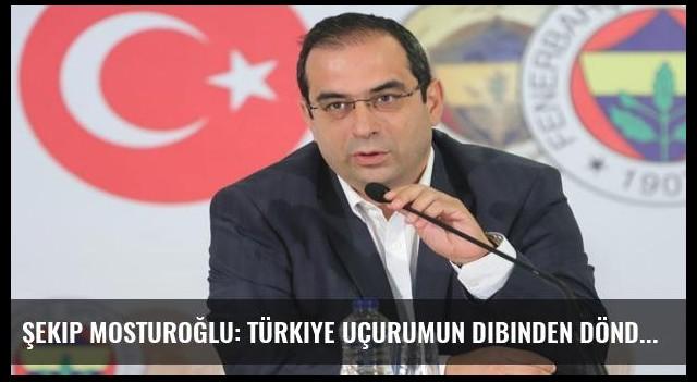 Şekip Mosturoğlu: Türkiye uçurumun dibinden döndü