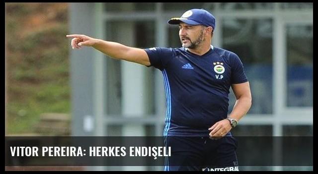 Vitor Pereira: Herkes endişeli