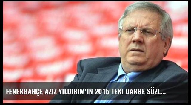 Fenerbahçe Aziz Yıldırım'ın 2015'teki darbe sözlerini hatırlattı