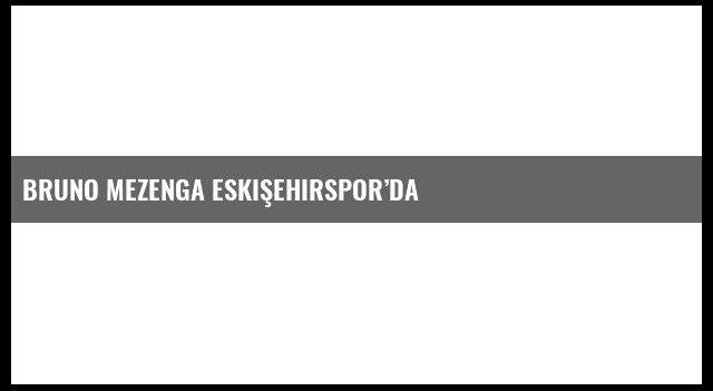 Bruno Mezenga Eskişehirspor'da
