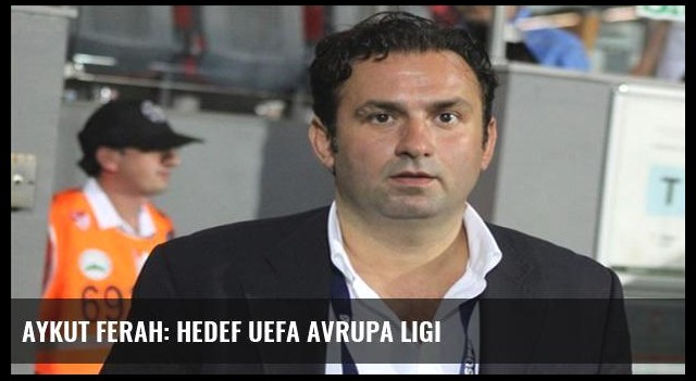 Aykut Ferah: Hedef UEFA Avrupa Ligi