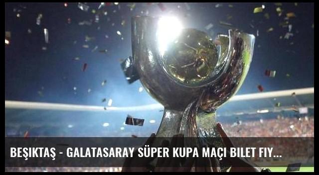 Beşiktaş - Galatasaray Süper Kupa maçı bilet fiyatları