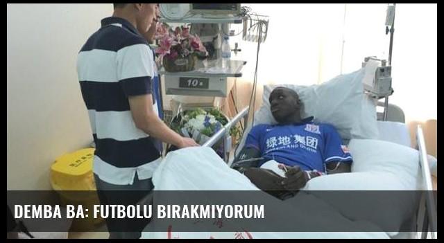 Demba Ba: Futbolu bırakmıyorum