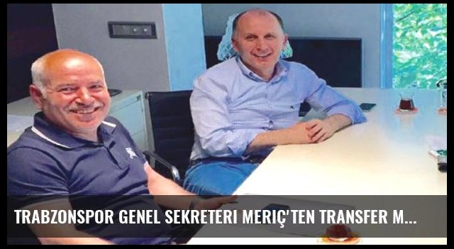 Trabzonspor Genel Sekreteri Meriç'ten transfer müjdesi