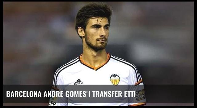 Barcelona Andre Gomes'i transfer etti