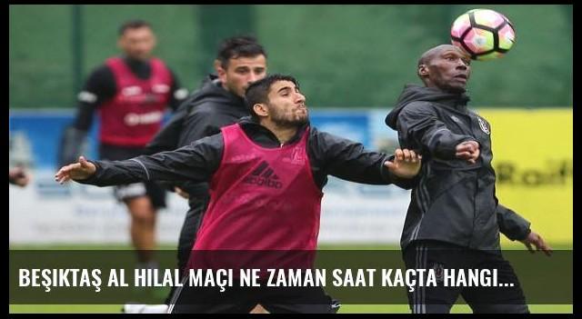 Beşiktaş Al Hilal maçı ne zaman saat kaçta hangi kanalda?