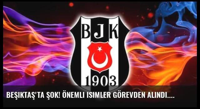 Beşiktaş'ta şok! Önemli isimler görevden alındı...