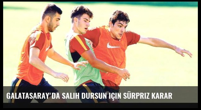 Galatasaray'da Salih Dursun için sürpriz karar