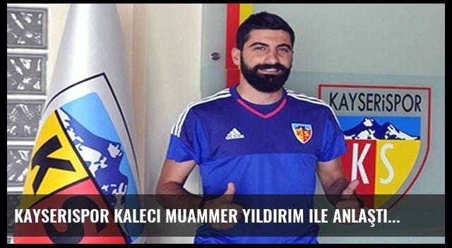 Kayserispor kaleci Muammer Yıldırım ile anlaştı