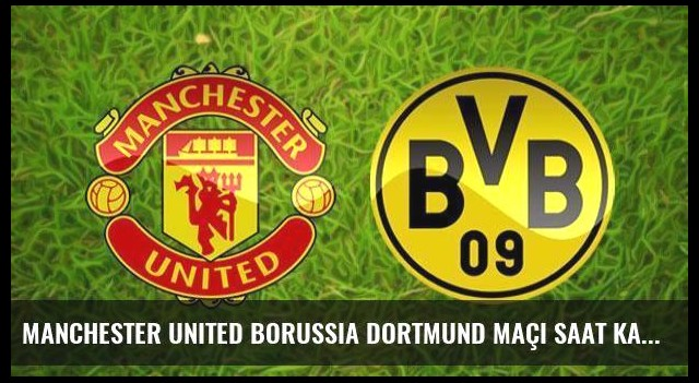 Manchester United Borussia Dortmund maçı saat kaçta hangi kanalda?
