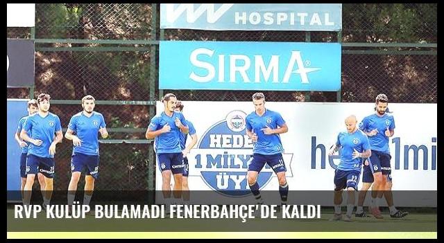 RVP kulüp bulamadı Fenerbahçe'de kaldı