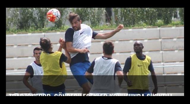 Trabzonspor, gönderilecekler konusunda sıkıntılı