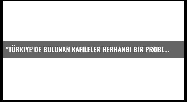'Türkiye'de bulunan kafileler herhangi bir problemle karşılaşmadı'