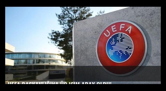 UEFA başkanlığına üç isim aday oldu!