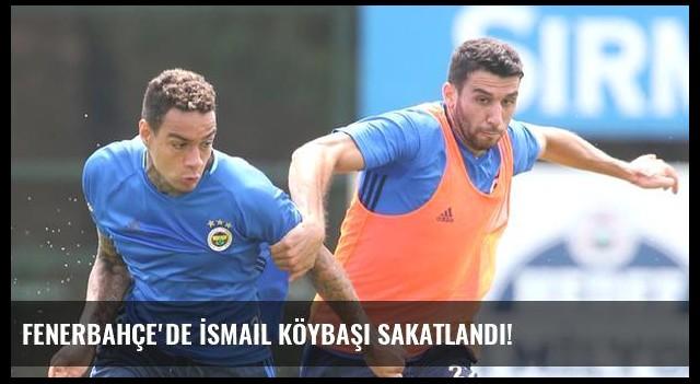 Fenerbahçe'de İsmail Köybaşı sakatlandı!