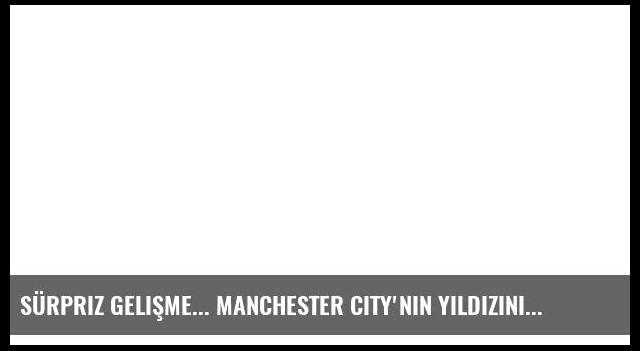Sürpriz gelişme... Manchester City'nin yıldızını istiyor