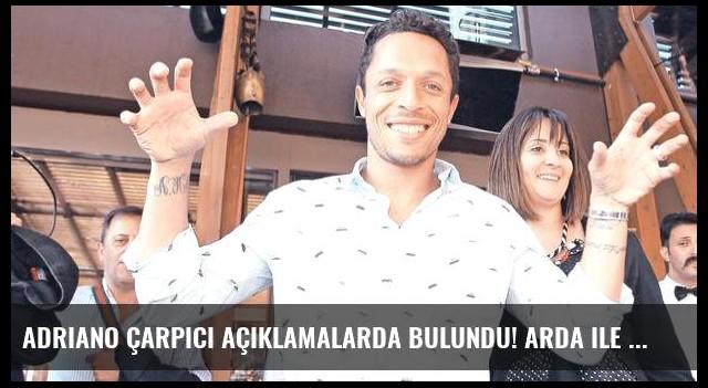 Adriano çarpıcı açıklamalarda bulundu! Arda ile konuşmadım