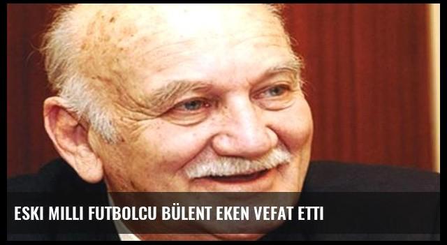 Eski milli futbolcu Bülent Eken vefat etti