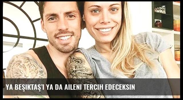 Ya Beşiktaş'ı ya da aileni tercih edeceksin