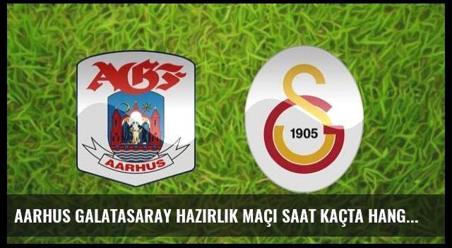Aarhus Galatasaray hazırlık maçı saat kaçta hangi kanalda?