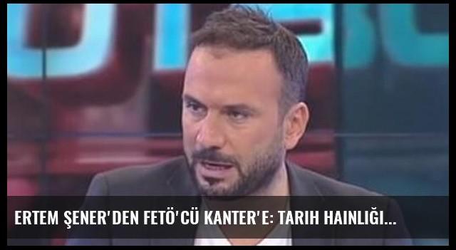Ertem Şener'den FETÖ'cü Kanter'e: Tarih hainliğini yazacak