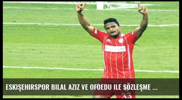 Eskişehirspor Bilal Aziz ve Ofoedu ile sözleşme imzaladı