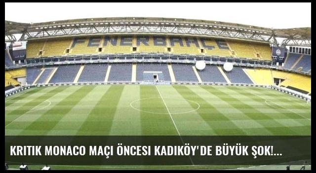 Kritik Monaco maçı öncesi Kadıköy'de büyük şok!