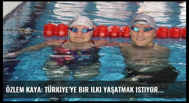 Özlem Kaya: Türkiye'ye bir ilki yaşatmak istiyoruz