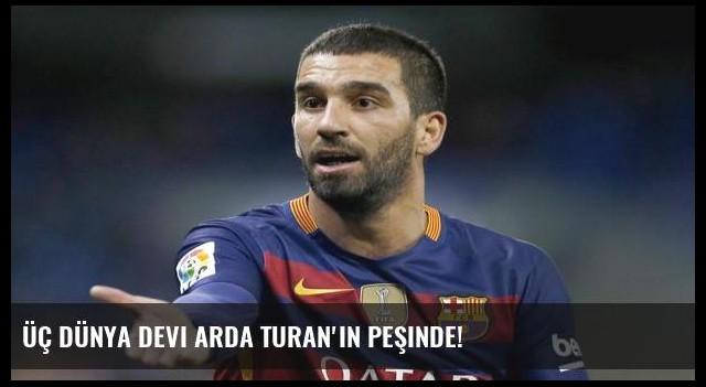 Üç dünya devi Arda Turan'ın peşinde!