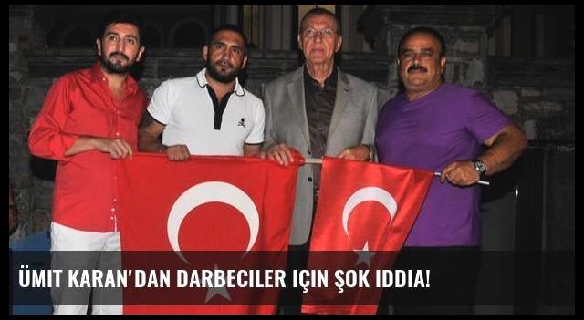 Ümit Karan'dan darbeciler için şok iddia!