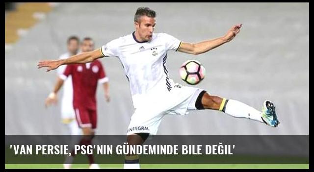 'Van Persie, PSG'nin gündeminde bile değil'