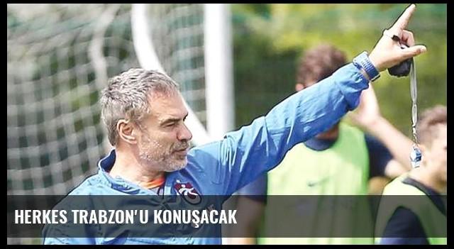 Herkes Trabzon'u konuşacak