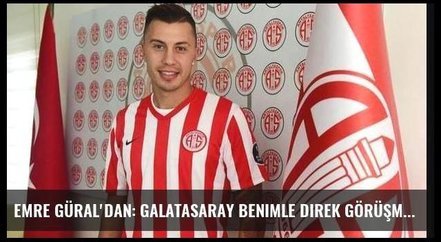 Emre Güral'dan: Galatasaray benimle direk görüşmedi!