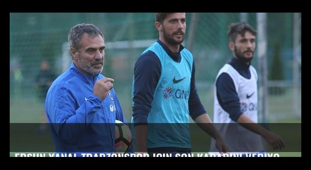 Ersun Yanal Trabzonspor için son kararını veriyor